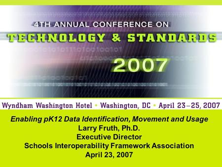 Enabling pK12 Data Identification, Movement and Usage Larry Fruth, Ph.D. Executive Director Schools Interoperability Framework Association April 23, 2007.