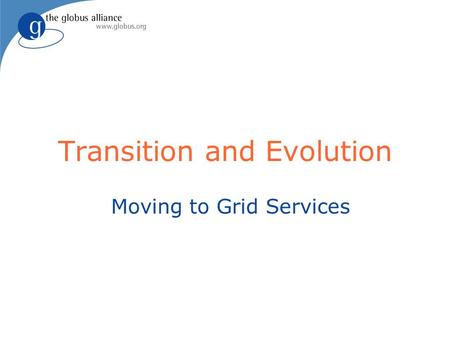 Transition and Evolution Moving to Grid Services.
