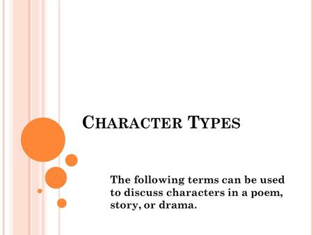 C HARACTER T YPES The following terms can be used to discuss characters in a poem, story, or drama.