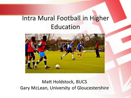 Intra Mural Football in Higher Education Matt Holdstock, BUCS Gary McLean, University of Gloucestershire.