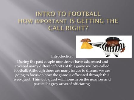Introduction: During the past couple months we have addressed and covered many different facets of this game we love called football. Although there are.