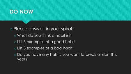 DO NOW o Please answer in your spiral: o What do you think a habit is? o List 3 examples of a good habit o List 3 examples of a bad habit o Do you have.