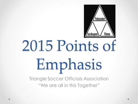 "2015 Points of Emphasis Triangle Soccer Officials Association ""We are all in this Together"""