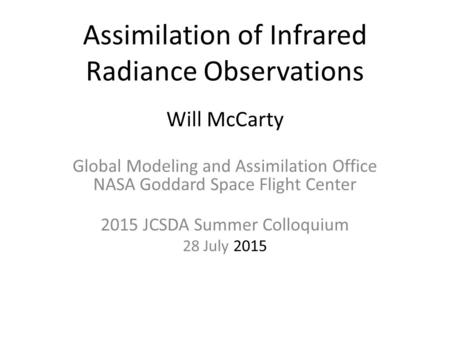 Assimilation of Infrared Radiance Observations Will McCarty Global Modeling and Assimilation Office NASA Goddard Space Flight Center 2015 JCSDA Summer.