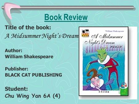 Book Review Title of the book: A Midsummer Night's Dream Author: William Shakespeare Publisher: BLACK CAT PUBLISHING Student: Chu Wing Yan 6A (4)