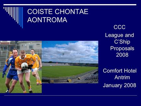COISTE CHONTAE AONTROMA CCC League and C'Ship Proposals 2008 Comfort Hotel Antrim January 2008.