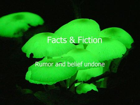 1 Facts & Fiction Rumor and belief undone. 2 Fiction Poisonous or safe.