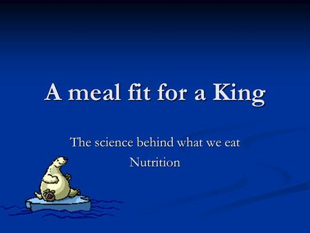 A meal fit for a King The science behind what we eat Nutrition.