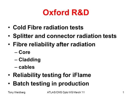 Tony WeidbergATLAS/CMS Opto WG March '111 Oxford R&D Cold Fibre radiation tests Splitter and connector radiation tests Fibre reliability after radiation.