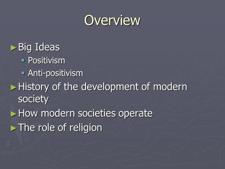 Overview ► Big Ideas  Positivism  Anti-positivism ► History of the development of modern society ► How modern societies operate ► The role of religion.