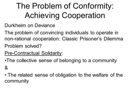 The Problem of Conformity: Achieving Cooperation Durkheim on Deviance The problem of convincing individuals to operate in non-rational cooperation: Classic.