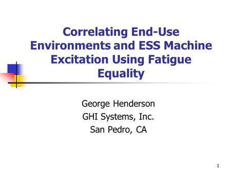 1 Correlating End-Use Environments and ESS Machine Excitation Using Fatigue Equality George Henderson GHI Systems, Inc. San Pedro, CA.