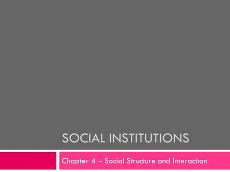 SOCIAL INSTITUTIONS Chapter 4 – Social Structure and Interaction.