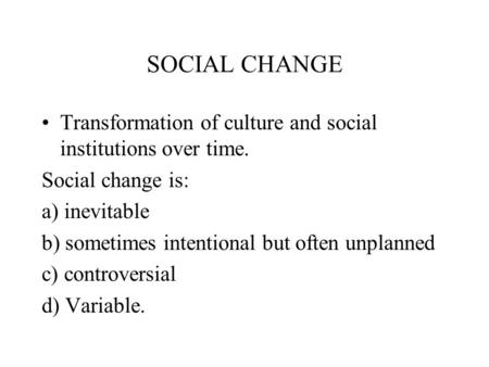 SOCIAL CHANGE Transformation of culture and social institutions over time. Social change is: a) inevitable b) sometimes intentional but often unplanned.