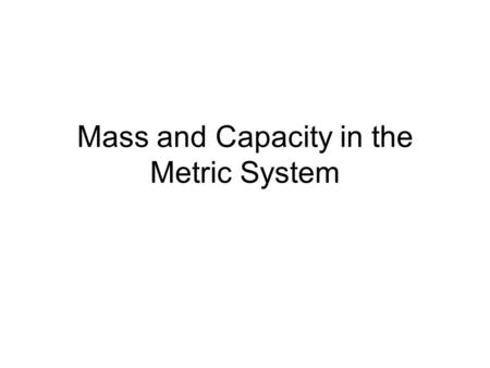 Mass and Capacity in the Metric System. Mass- how much something weighs. The basis unit of mass is the Kilogram Small paper clip – 1 gram Math textbook.