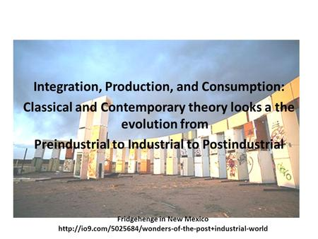 Integration, Production, and Consumption: Classical and Contemporary theory looks a the evolution from Preindustrial to Industrial to Postindustrial Fridgehenge.