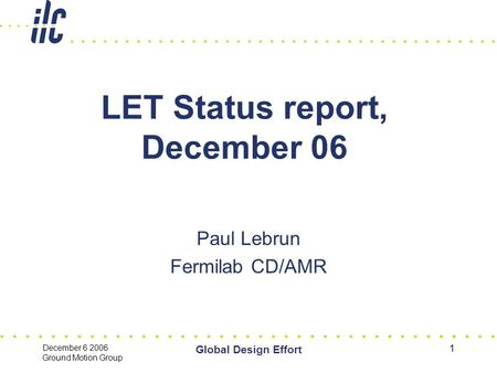 December 6 2006 Ground Motion Group Global Design Effort 1 LET Status report, December 06 Paul Lebrun Fermilab CD/AMR.