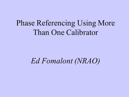 Phase Referencing Using More Than One Calibrator Ed Fomalont (NRAO)