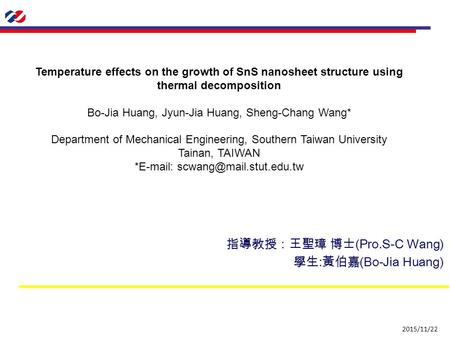 指導教授:王聖璋 博士 (Pro.S-C Wang) 學生 : 黃伯嘉 (Bo-Jia Huang) 2015/11/22 Temperature effects on the growth of SnS nanosheet structure using thermal decomposition.