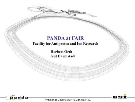 Workshop JINR/BMBF18.Jan.05, H.O. PANDA at FAIR Facility for Antiproton and Ion Research Herbert Orth GSI Darmstadt.