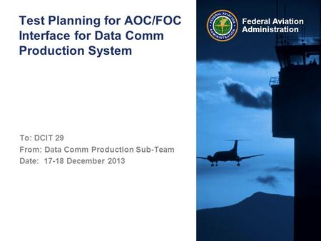 Federal Aviation Administration Test Planning for AOC/FOC Interface for Data Comm Production System To: DCIT 29 From: Data Comm Production Sub-Team Date: