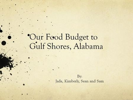 Our Food Budget to Gulf Shores, Alabama By: Jada, Kimberly, Sean and Sam.