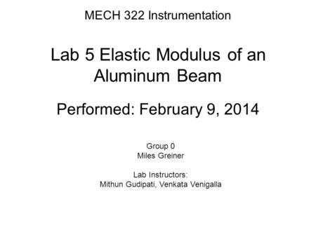 MECH 322 Instrumentation Lab 5 Elastic Modulus of an Aluminum Beam Performed: February 9, 2014 Group 0 Miles Greiner Lab Instructors: Mithun Gudipati,