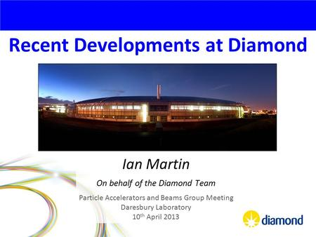 Recent Developments at Diamond Ian Martin On behalf of the Diamond Team Particle Accelerators and Beams Group Meeting Daresbury Laboratory 10 th April.