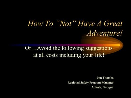 "How To ""Not"" Have A Great Adventure! Or…Avoid the following suggestions at all costs including your life! Jim Toombs Regional Safety Program Manager Atlanta,"