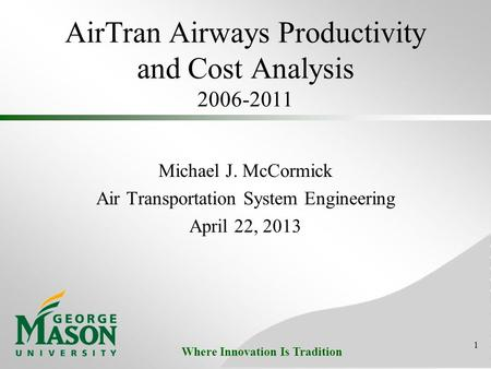 Where Innovation Is Tradition AirTran Airways Productivity and Cost Analysis 2006-2011 Michael J. McCormick Air Transportation System Engineering April.