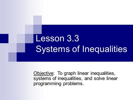 Lesson 3.3 Systems of Inequalities Objective: To graph linear inequalities, systems of inequalities, and solve linear programming problems.