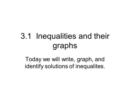 3.1 Inequalities and their graphs Today we will write, graph, and identify solutions of inequalites.