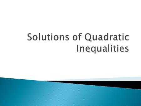  A quadratic inequality is an inequality in the form ax 2 +bx+c >, <, ≤, or ≥ 0.  In most cases, you just need to find the points where ax 2 +bx+c =