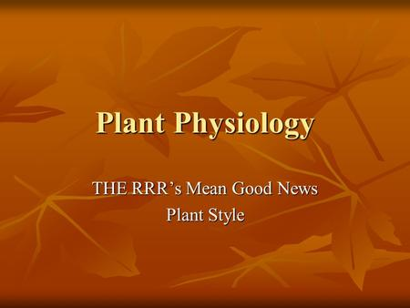 Plant Physiology THE RRR's Mean Good News Plant Style.