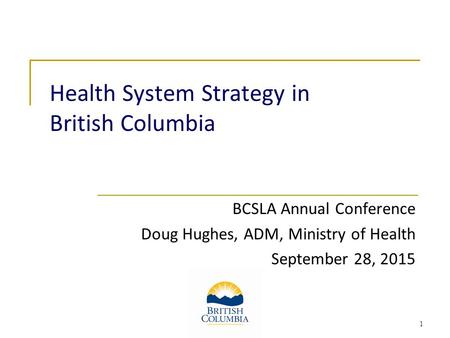Health System Strategy in British Columbia BCSLA Annual Conference Doug Hughes, ADM, Ministry of Health September 28, 2015 1.
