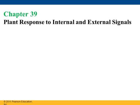 Chapter 39 Plant Response to Internal and External Signals © 2011 Pearson Education, Inc.