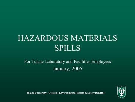 Tulane University - Office of Environmental Health & Safety (OEHS) HAZARDOUS MATERIALS SPILLS For Tulane Laboratory and Facilities Employees January, 2005.