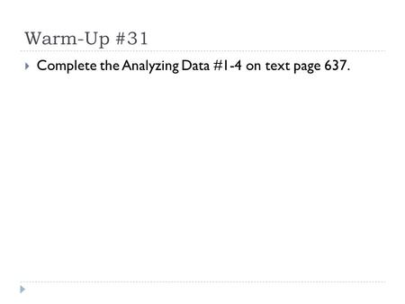 Warm-Up #31  Complete the Analyzing Data #1-4 on text page 637.