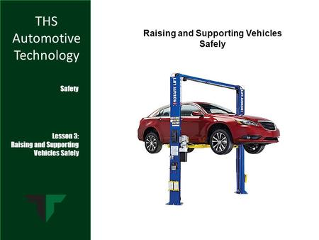 THS Automotive Technology Safety Lesson 3: Raising and Supporting Vehicles Safely Raising and Supporting Vehicles Safely.