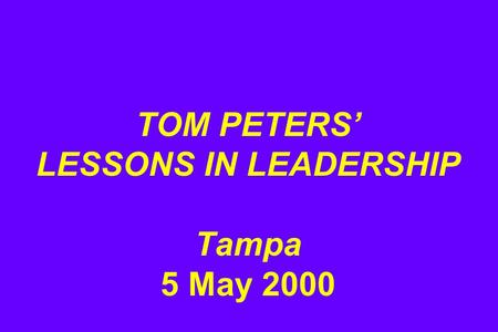 TOM PETERS' LESSONS IN LEADERSHIP Tampa 5 May 2000.