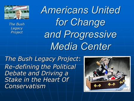 Americans United for Change and Progressive Media Center The Bush Legacy Project: Re-defining the Political Debate and Driving a Stake in the Heart Of.