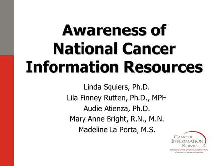 Awareness of National Cancer Information Resources Linda Squiers, Ph.D. Lila Finney Rutten, Ph.D., MPH Audie Atienza, Ph.D. Mary Anne Bright, R.N., M.N.