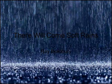 There Will Come Soft Rains Ray Bradbury. Bradbury was born August 22, 1920. He is a famous horror, sci-fi, mystery and fantasy writer. Best known works.