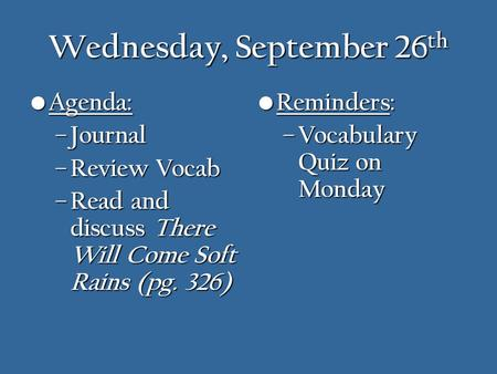 Wednesday, September 26 th Agenda: Agenda: – Journal – Review Vocab – Read and discuss There Will Come Soft Rains (pg. 326) Reminders: Reminders: – Vocabulary.