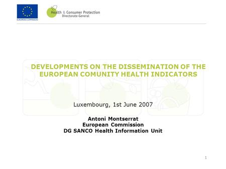 1 DEVELOPMENTS ON THE DISSEMINATION OF THE EUROPEAN COMUNITY HEALTH INDICATORS Luxembourg, 1st June 2007 Antoni Montserrat European Commission DG SANCO.