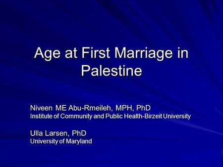Age at First Marriage in Palestine Niveen ME Abu-Rmeileh, MPH, PhD Institute of Community and Public Health-Birzeit University Ulla Larsen, PhD University.