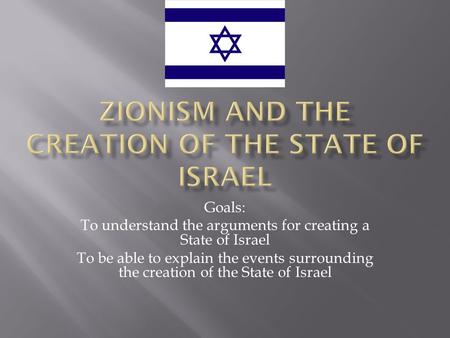 Goals: To understand the arguments for creating a State of Israel To be able to explain the events surrounding the creation of the State of Israel.