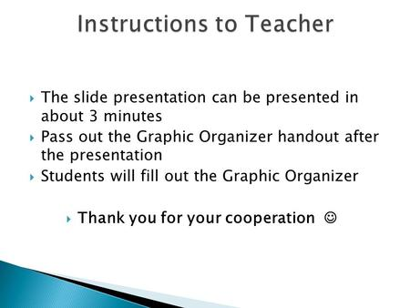  The slide presentation can be presented in about 3 minutes  Pass out the Graphic Organizer handout after the presentation  Students will fill out.