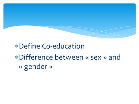  Define Co-education  Difference between « sex » and « gender »