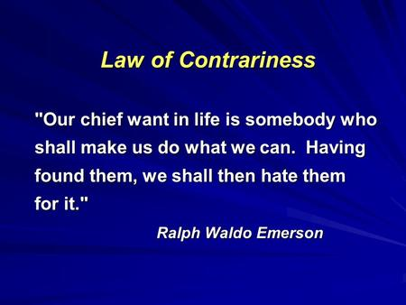 Law of Contrariness Our chief want in life is somebody who shall make us do what we can. Having found them, we shall then hate them for it. Ralph Waldo.
